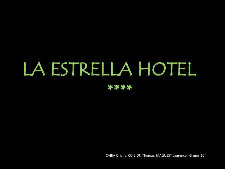 LA ESTRELLA HOTEL         ****        CAIRA Oriane, COIBION Thomas, MAQUEST Laurence ( Grupo 10 )