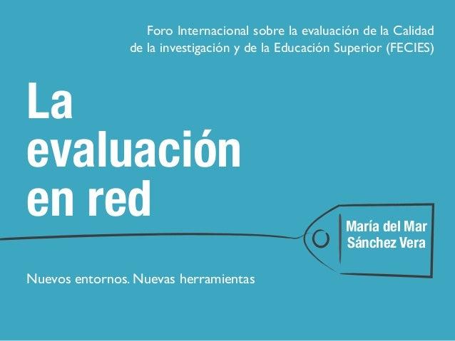 La evaluación en red Nuevos entornos. Nuevas herramientas María del Mar Sánchez Vera Foro Internacional sobre la evaluació...
