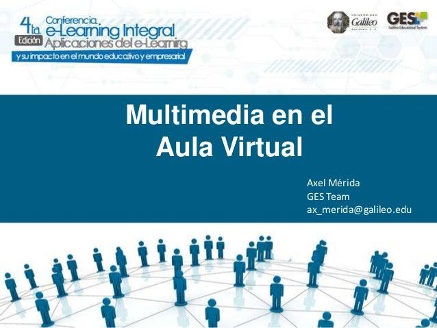 Multimedia en el Aula Virtual             Axel Mérida             GES Team             ax_merida@galileo.edu
