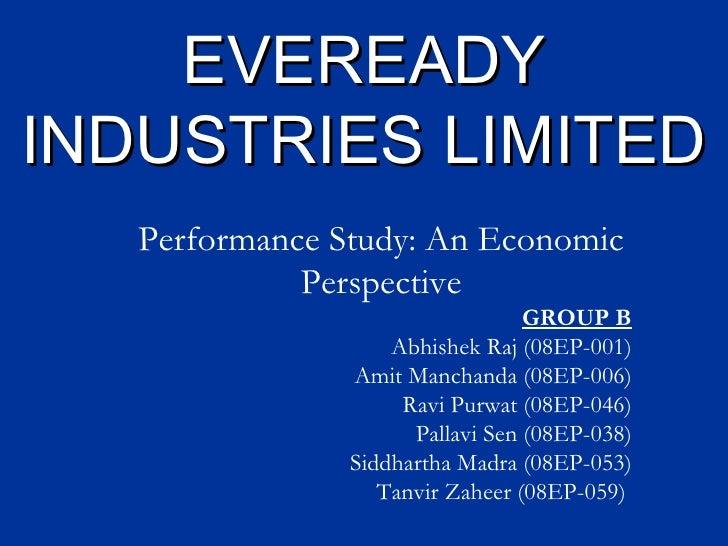 EVEREADY INDUSTRIES LIMITED Performance Study: An Economic Perspective GROUP B Abhishek Raj (08EP-001) Amit Manchanda (08E...