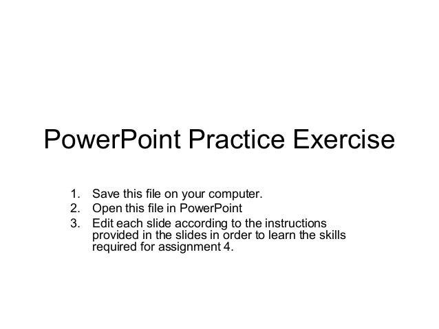 PowerPoint Practice Exercise  1. Save this file on your computer.  2. Open this file in PowerPoint  3. Edit each slide acc...