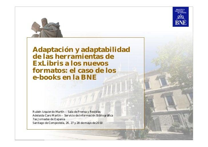 Adaptación  y adaptabilidad de las herramientas de ExLibris a los nuevos formatos: el caso de los e-books en la BNE. Rubén Izquierdo, Adelaida Caro