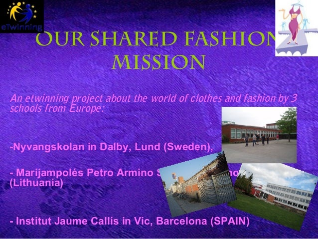 OUR SHARED FASHION MISSION An etwinning project about the world of clothes and fashion by 3 schools from Europe: -Nyvangsk...