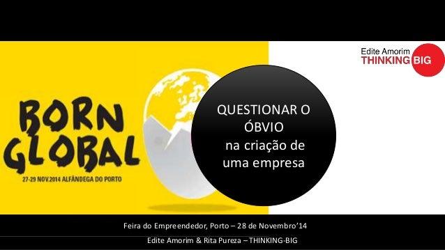 QUESTIONAR O  ÓBVIO  na criação de  uma empresa  Feira do Empreendedor, Porto – 28 de Novembro'14  Edite Amorim & Rita Pur...