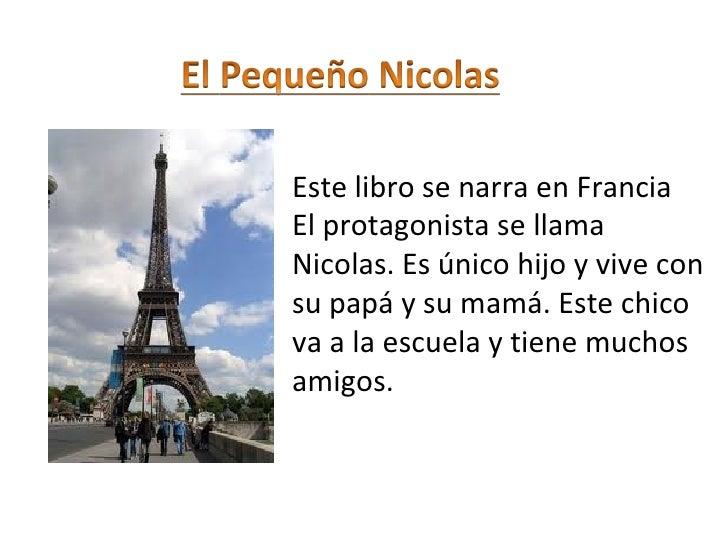 Este libro se narra en FranciaEl protagonista se llamaNicolas. Es único hijo y vive consu papá y su mamá. Este chicova a l...