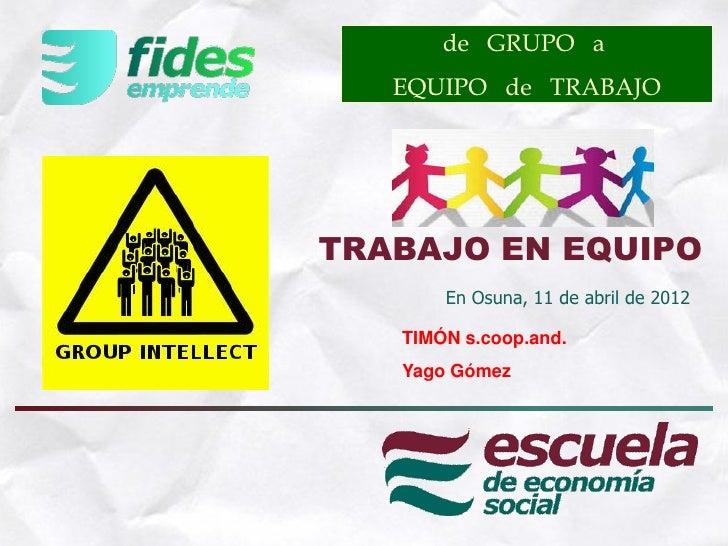 de GRUPO a   EQUIPO de TRABAJOTRABAJO EN EQUIPO       En Osuna, 11 de abril de 2012   TIMÓN s.coop.and.   Yago Gómez