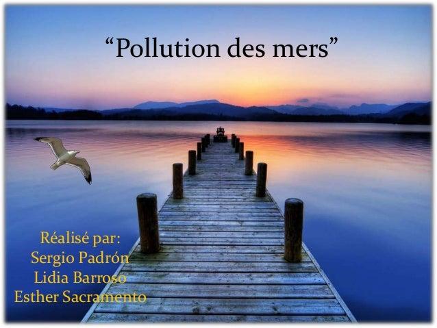 """""""Pollution des mers""""    Réalisé par:  Sergio Padrón   Lidia BarrosoEsther Sacramento"""