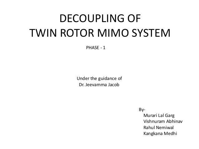 DECOUPLING OF TWIN ROTOR MIMO SYSTEM By- Murari Lal Garg Vishnuram Abhinav Rahul Nemiwal Kangkana Medhi Under the guidance...