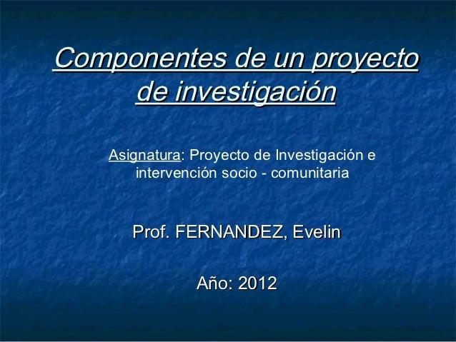 Componentes de un proyecto     de investigación    Asignatura: Proyecto de Investigación e        intervención socio - com...