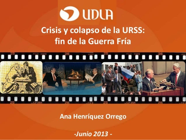 Ana Henríquez Orrego -Junio 2013 - Crisis y colapso de la URSS: fin de la Guerra Fría
