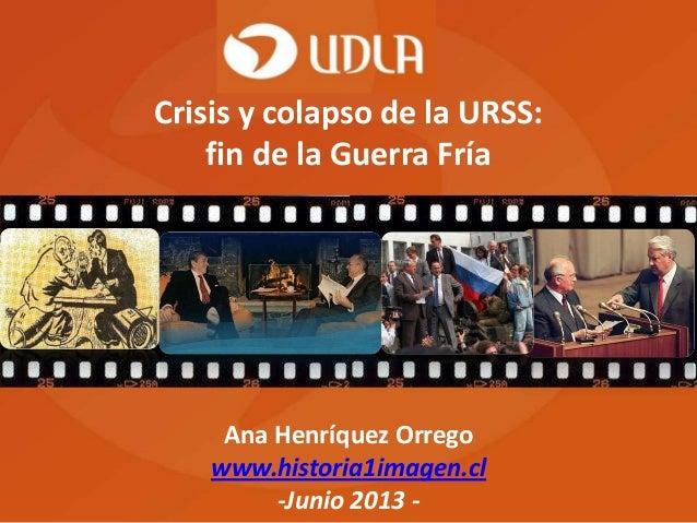 Ana Henríquez Orrego www.historia1imagen.cl -Junio 2013 - Crisis y colapso de la URSS: fin de la Guerra Fría