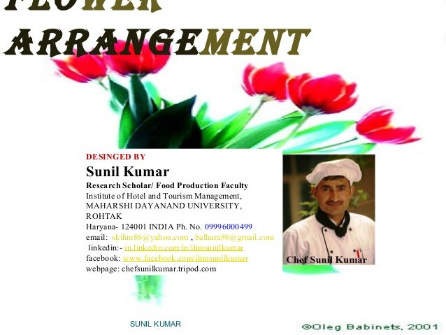 FLOWER ARRANGEMENT SUNIL KUMAR DESINGED BY Sunil Kumar Research Scholar/ Food Production Faculty Institute of Hotel and To...