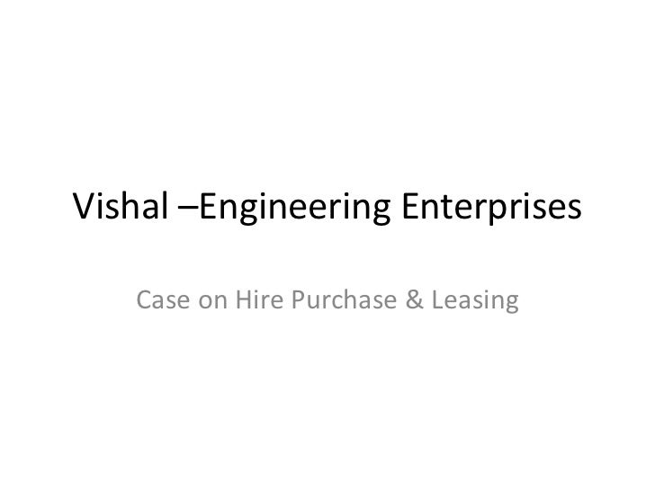 Vishal –Engineering Enterprises   Case on Hire Purchase & Leasing