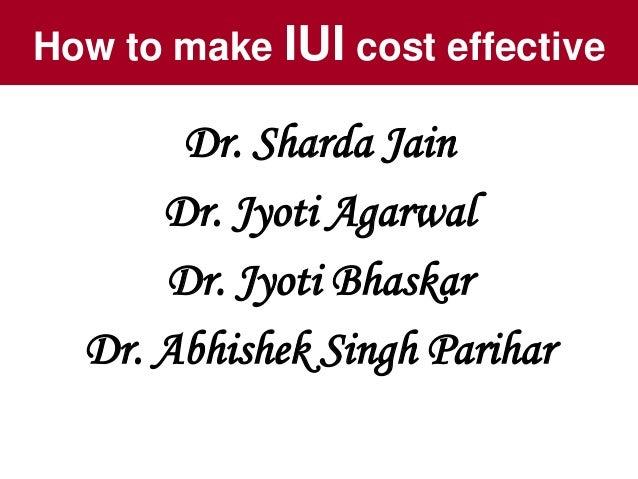 How to make IUI cost effective Dr. Sharda Jain Dr. Jyoti Agarwal Dr. Jyoti Bhaskar Dr. Abhishek Singh Parihar
