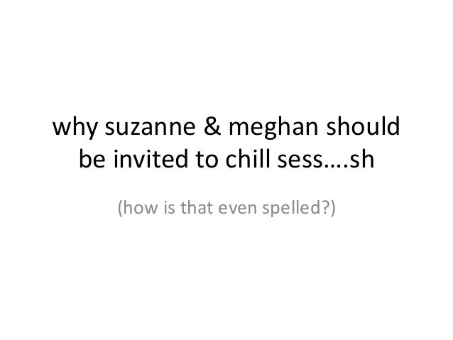 why suzanne & meghan should be invited to chill sess….sh     (how is that even spelled?)