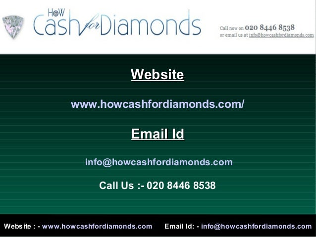 WebsiteWebsitewww.howcashfordiamonds.com/Email IdEmail Idinfo@howcashfordiamonds.comCall Us :- 020 8446 8538Website : - ww...