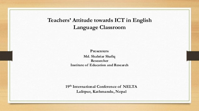 Teachers' Attitude towards ICT in English Language Classroom 19th International Conference of NELTA Lalitpur, Kathmandu, N...