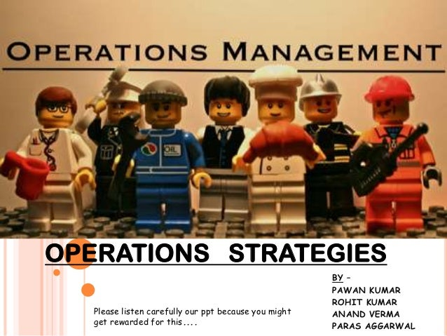OPERATIONS STRATEGIES Please listen carefully our ppt because you might get rewarded for this....  BY – PAWAN KUMAR ROHIT ...
