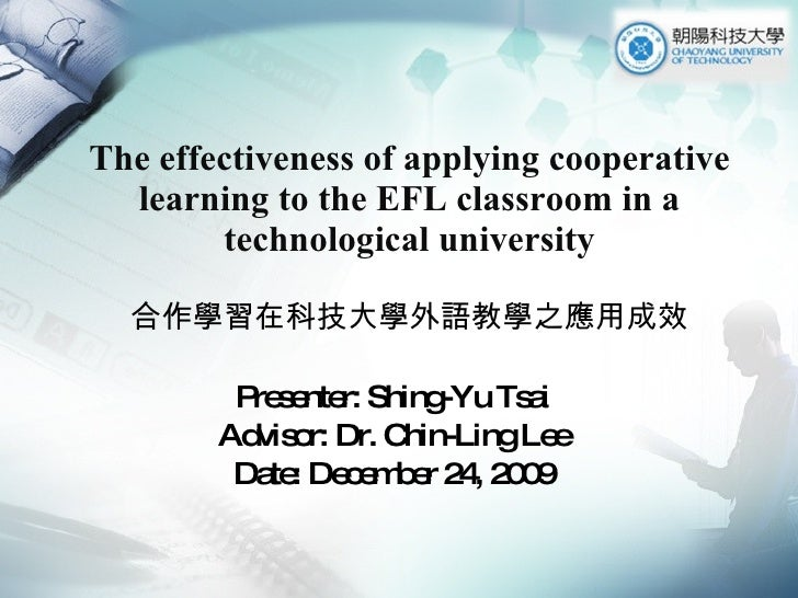 The effectiveness of applying cooperative learning to the EFL classroom in a technological university 合作學習在科技大學外語教學之應用成效 P...