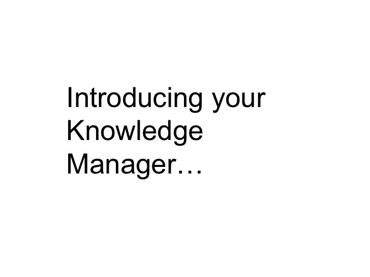 Introducing your Knowledge Manager…