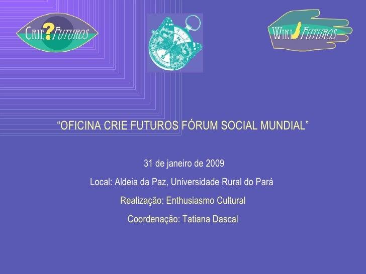 """"""" OFICINA CRIE FUTUROS FÓRUM SOCIAL MUNDIAL"""" 31 de janeiro de 2009 Local: Aldeia da Paz, Universidade Rural do Pará  Reali..."""