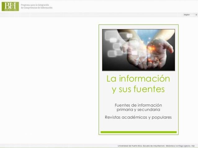 La información y sus fuentes Fuentes de información primaria y secundaria Revistas académicas y populares