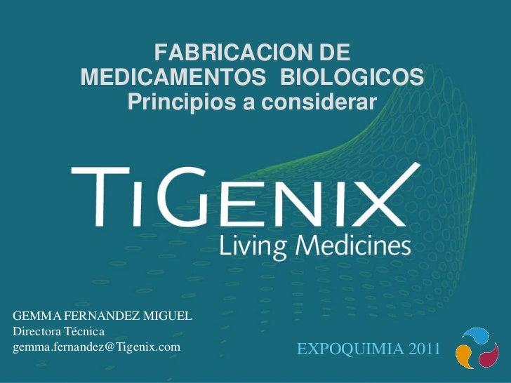 FABRICACION DE          MEDICAMENTOS BIOLOGICOS             Principios a considerarGEMMA FERNANDEZ MIGUELDirectora Técnica...
