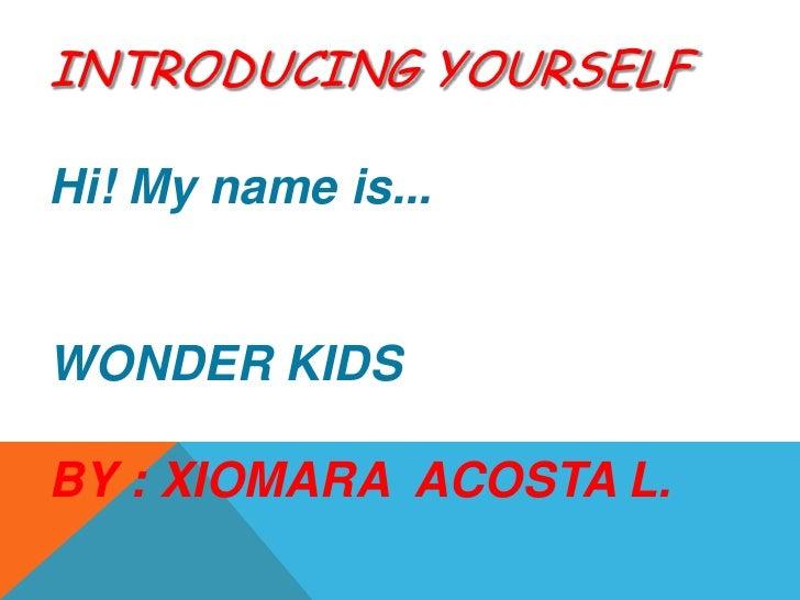 INTRODUCING YOURSELFHi! Mynameis... <br />WONDER KIDS<br />BY : XIOMARA  ACOSTA L.<br />
