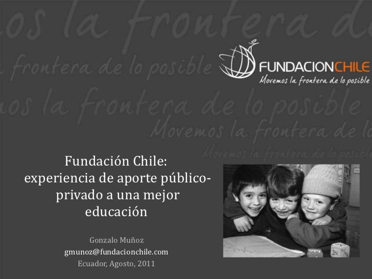 Fundación Chile:  experiencia de aporte público-privado a una mejor educación  Gonzalo Muñoz [email_address] Ecuador, Agos...
