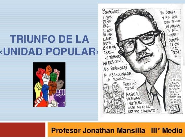 TRIUNFO DE LA «UNIDAD POPULAR»  Profesor Jonathan Mansilla III° Medio
