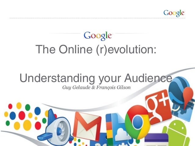 Google Confidential and Proprietary Guy Gelaude & François Gilson The Online (r)evolution: Understanding your Audience