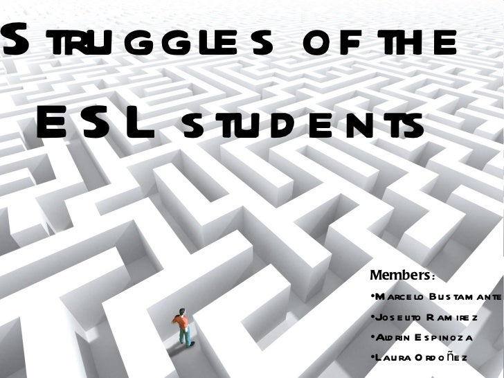 Struggles   of the ESL students <ul><li>Members :  </li></ul><ul><li>Marcelo Bustamante </li></ul><ul><li>Joselito Ramirez...