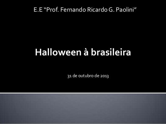 """E.E """"Prof. Fernando Ricardo G. Paolini""""  Halloween à brasileira 31 de outubro de 2013"""