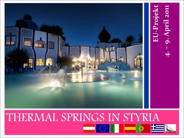 <ul><li>THERMAL SPRINGS IN STYRIA </li></ul><ul><li>EU-Projekt </li></ul><ul><li>4. – 9. April 2011 </li></ul>