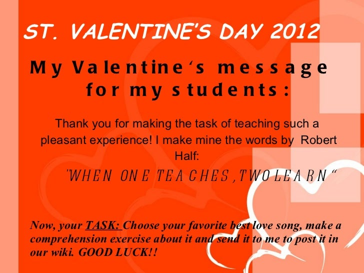 ST. VALENTINE'S DAY 2012 <ul><li>My Valentine's message for my students: Thank you for making the task of teaching such a...