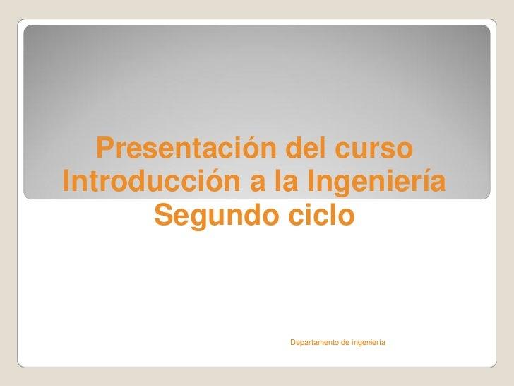 Presentación del cursoIntroducción a la Ingeniería       Segundo ciclo                Departamento de ingeniería