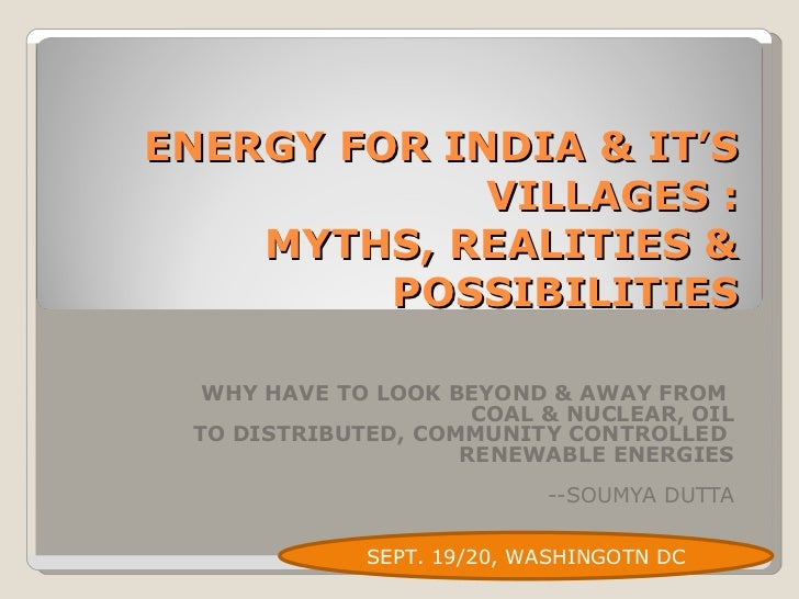 ENERGY FOR INDIA & IT'S VILLAGES : MYTHS, REALITIES & POSSIBILITIES WHY HAVE TO LOOK BEYOND & AWAY FROM  COAL & NUCLEAR, O...