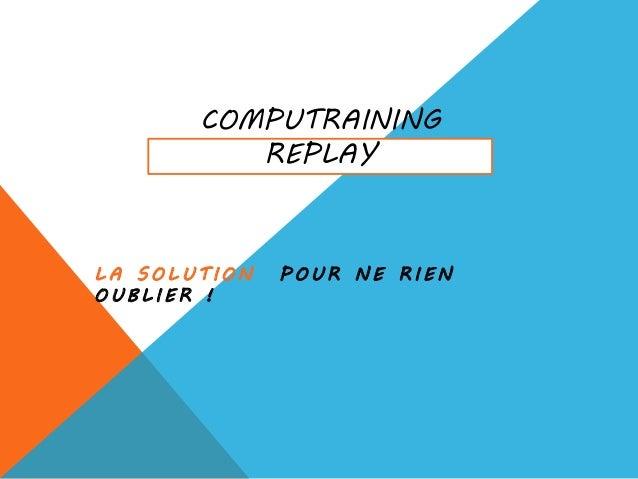 COMPUTRAINING REPLAY L A S O L U T I O N P O U R N E R I E N O U B L I E R !