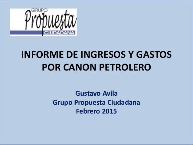 INFORME DE INGRESOS Y GASTOS POR CANON PETROLERO Gustavo Avila Grupo Propuesta Ciudadana Febrero 2015