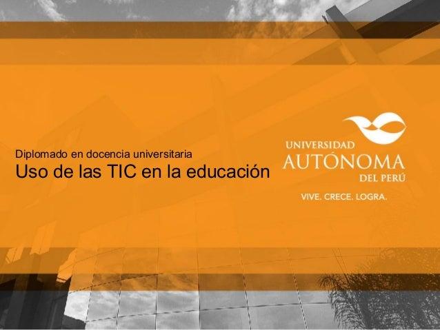Diplomado en docencia universitaria Uso de las TIC en la educación