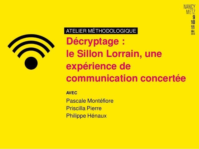 ATELIER MÉTHODOLOGIQUE  Décryptage :  le Sillon Lorrain, une  expérience de  communication concertée  AVEC  Pascale Montéf...