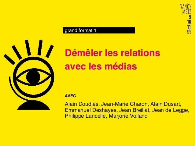 grand format 1! Démêler les relations! avec les médias! AVEC! Alain Doudiès, Jean-Marie Charon, Alain Dusart, Emmanuel Des...