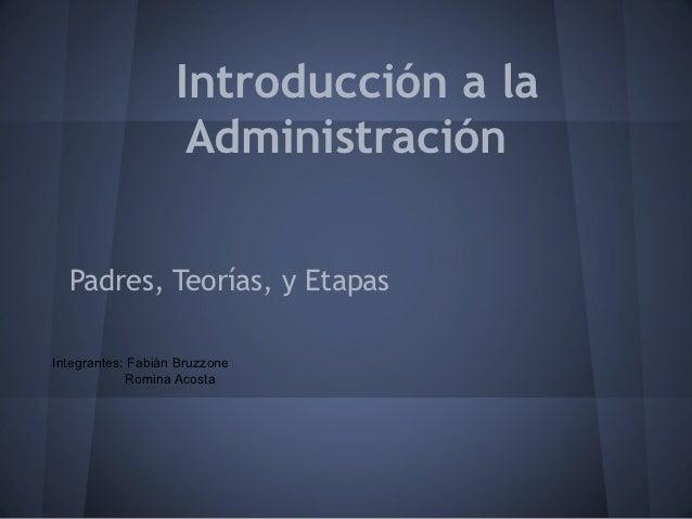 Introducción a la                    Administración  Padres, Teorías, y EtapasIntegrantes: Fabián Bruzzone            Romi...