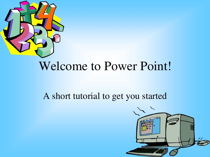 Welcome to Power Point!A short tutorial to get you started