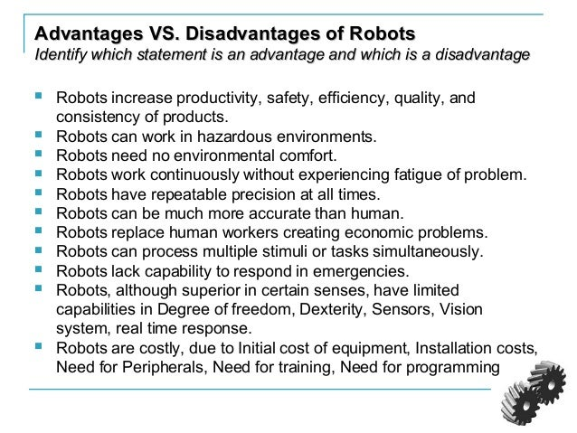 disadvantage of robots A robot is a programmable device it can perform some actions according to a program installed on it some of them can be controlled by an external control device and for some robots, control may be embedded within robots can be autonomous or semi-autonomous the main use of robots: the advantages of robots are innumerable.