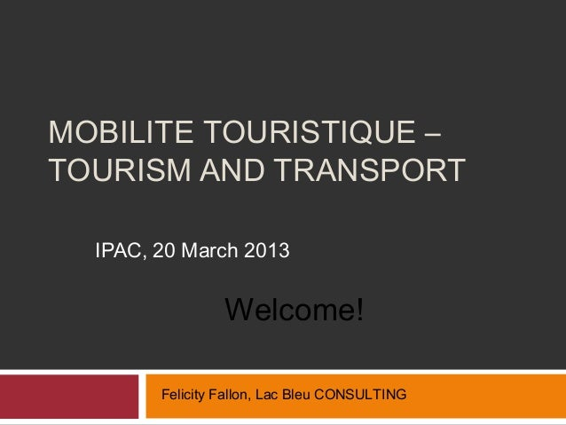 MOBILITE TOURISTIQUE –TOURISM AND TRANSPORT  IPAC, 20 March 2013                 Welcome!        Felicity Fallon, Lac Bleu...