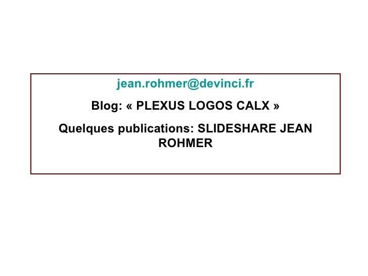 j [email_address] Blog: «PLEXUS LOGOS CALX» Quelques publications: SLIDESHARE JEAN ROHMER