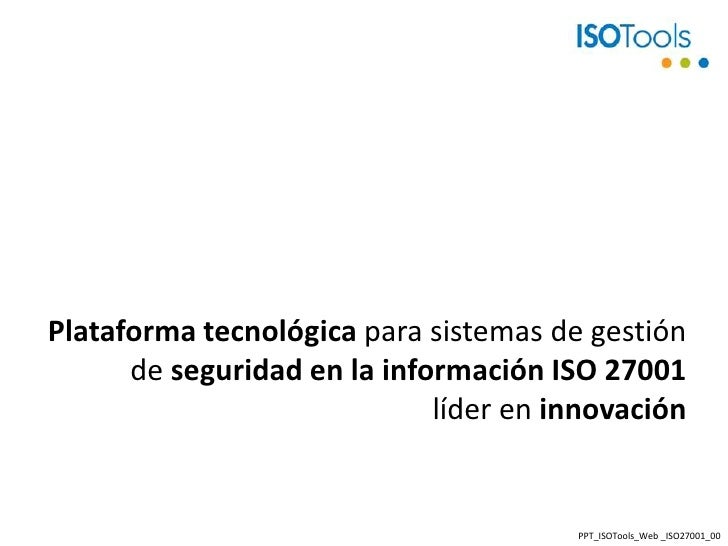 Plataforma tecnológica para sistemas de gestión de seguridad en la información ISO 27001líder en innovación<br />PPT_ISOTo...