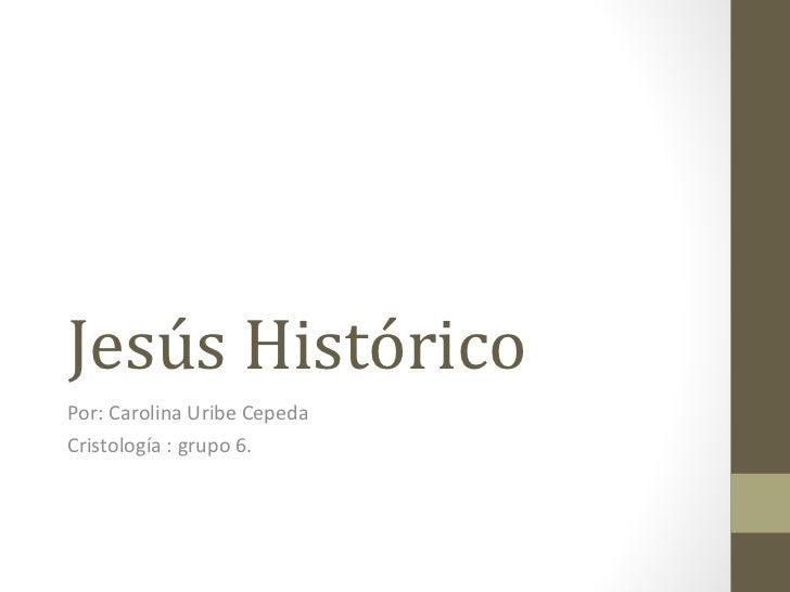 Jesús Histórico Por: Carolina Uribe Cepeda Cristología : grupo 6.