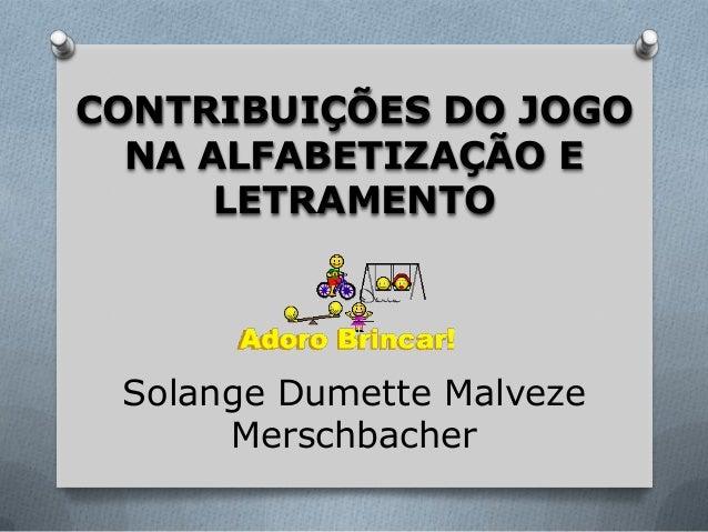 Solange Dumette Malveze Merschbacher CONTRIBUIÇÕES DO JOGO NA ALFABETIZAÇÃO E LETRAMENTO